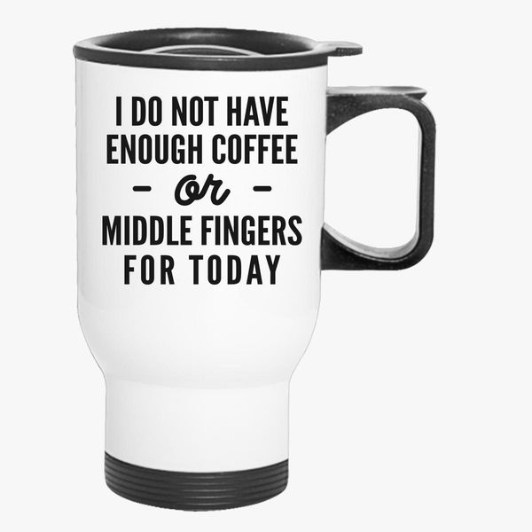 I Do Not Enough Coffee Or Middle Fingers For Today Travel Mug Customon