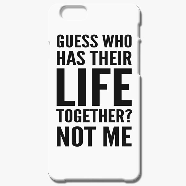best loved 40ad9 1ded6 Guess who has their Life together? NOT ME iPhone 6/6S Plus Case - Customon