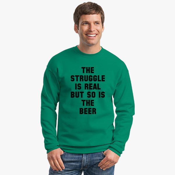 f78d83e60 Struggle is real but so is the beer Crewneck Sweatshirt - Customon