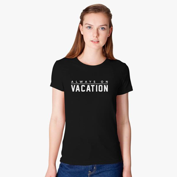 d2bbbd2c4f1 Always On Vacation Holiday Slogan on Summer Women s T-shirt ...