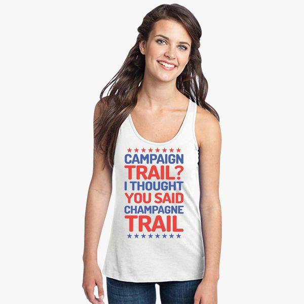cb6247b874d0b Campaign Trail  I thought you said champagne Trail Women s Racerback Tank  Top