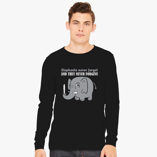 6dee6aea Elephants Never Forget And They Never Forgive Long Sleeve T-shirt ...