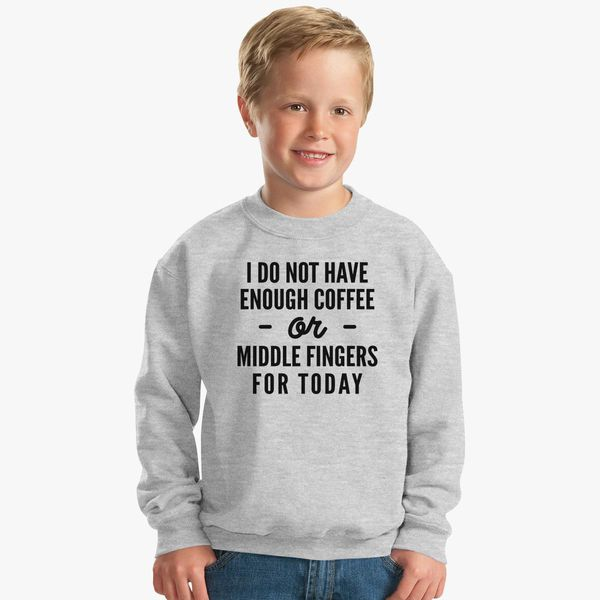 I Do Not Enough Coffee Or Middle Fingers For Today Kids Sweatshirt