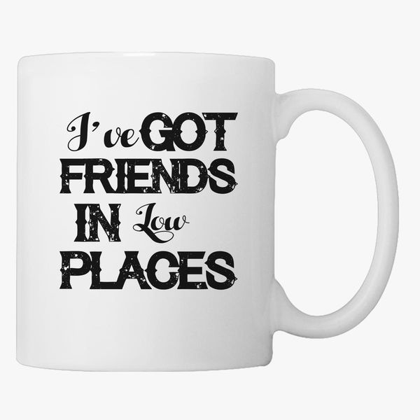 I Ve Got Friends In Low Places Coffee Mug