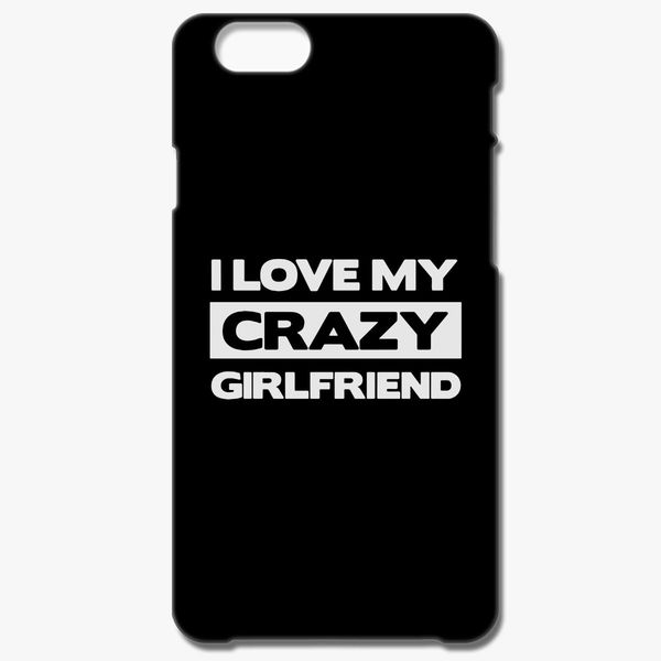 I Love My Crazy Girlfriend Iphone 66s Plus Case Customoncom