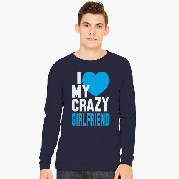 I Love My Crazy Girlfriend Long Sleeve T Shirt Customoncom