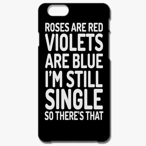 roses are red violets are blue i m still single so there s that
